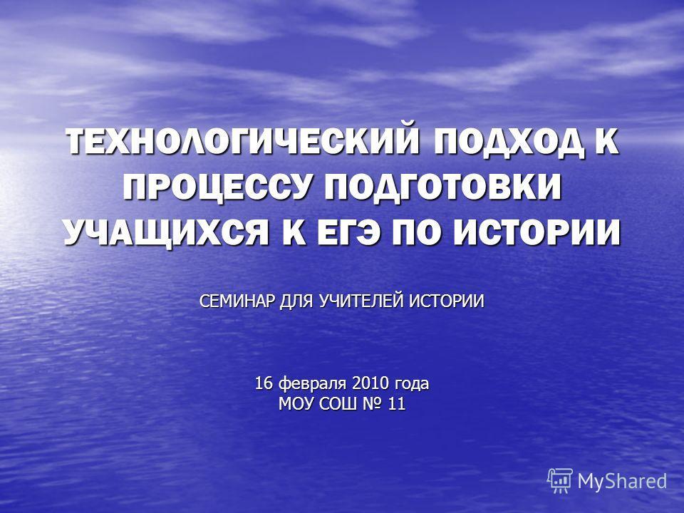 ТЕХНОЛОГИЧЕСКИЙ ПОДХОД К ПРОЦЕССУ ПОДГОТОВКИ УЧАЩИХСЯ К ЕГЭ ПО ИСТОРИИ СЕМИНАР ДЛЯ УЧИТЕЛЕЙ ИСТОРИИ 16 февраля 2010 года МОУ СОШ 11