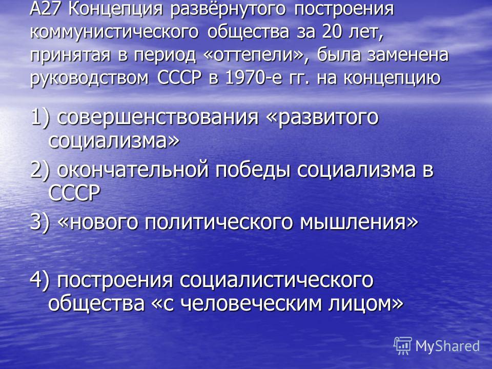 А27 Концепция развёрнутого построения коммунистического общества за 20 лет, принятая в период «оттепели», была заменена руководством СССР в 1970-е гг. на концепцию 1) совершенствования «развитого социализма» 2) окончательной победы социализма в СССР