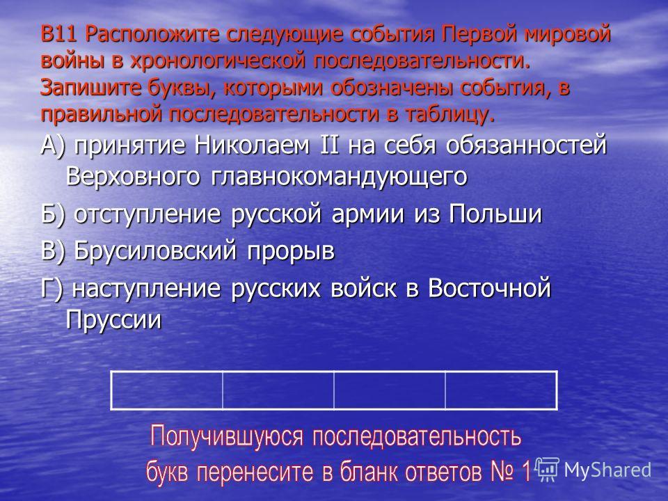 В11 Расположите следующие события Первой мировой войны в хронологической последовательности. Запишите буквы, которыми обозначены события, в правильной последовательности в таблицу. А) принятие Николаем II на себя обязанностей Верховного главнокоманду