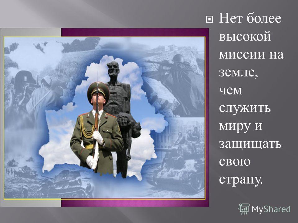 Нет более высокой миссии на земле, чем служить миру и защищать свою страну.