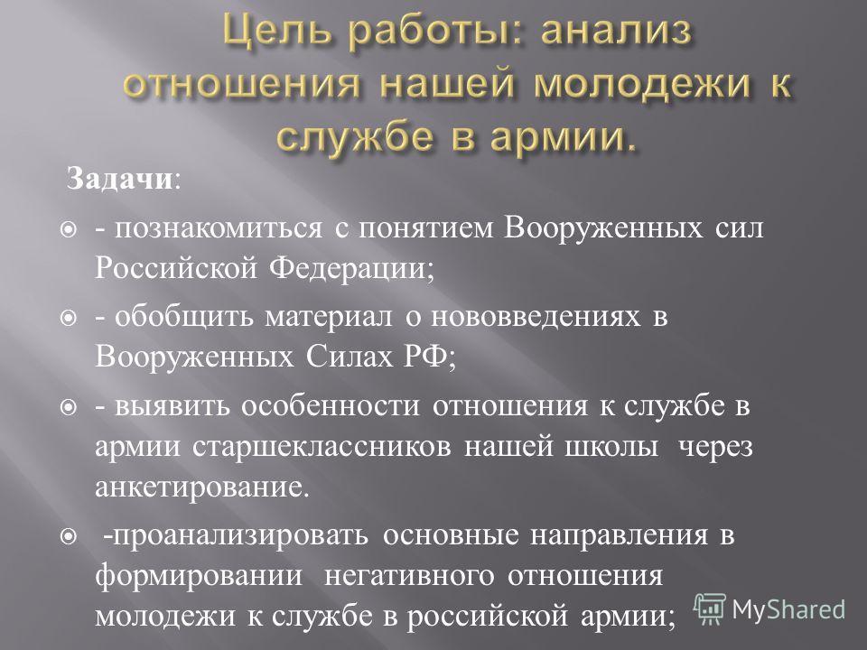 Задачи: - познакомиться с понятием Вооруженных сил Российской Федерации; - обобщить материал о нововведениях в Вооруженных Силах РФ; - выявить особенности отношения к службе в армии старшеклассников нашей школы через анкетирование. -проанализировать