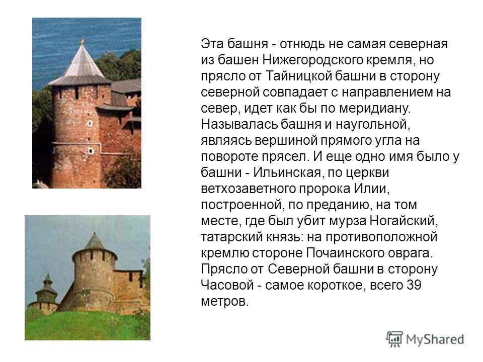 Эта башня - отнюдь не самая северная из башен Нижегородского кремля, но прясло от Тайницкой башни в сторону северной совпадает с направлением на север, идет как бы по меридиану. Называлась башня и наугольной, являясь вершиной прямого угла на повороте