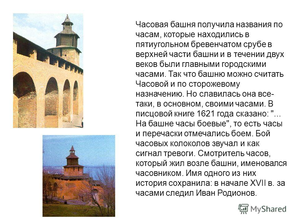 Часовая башня получила названия по часам, которые находились в пятиугольном бревенчатом срубе в верхней части башни и в течении двух веков были главными городскими часами. Так что башню можно считать Часовой и по сторожевому назначению. Но славилась