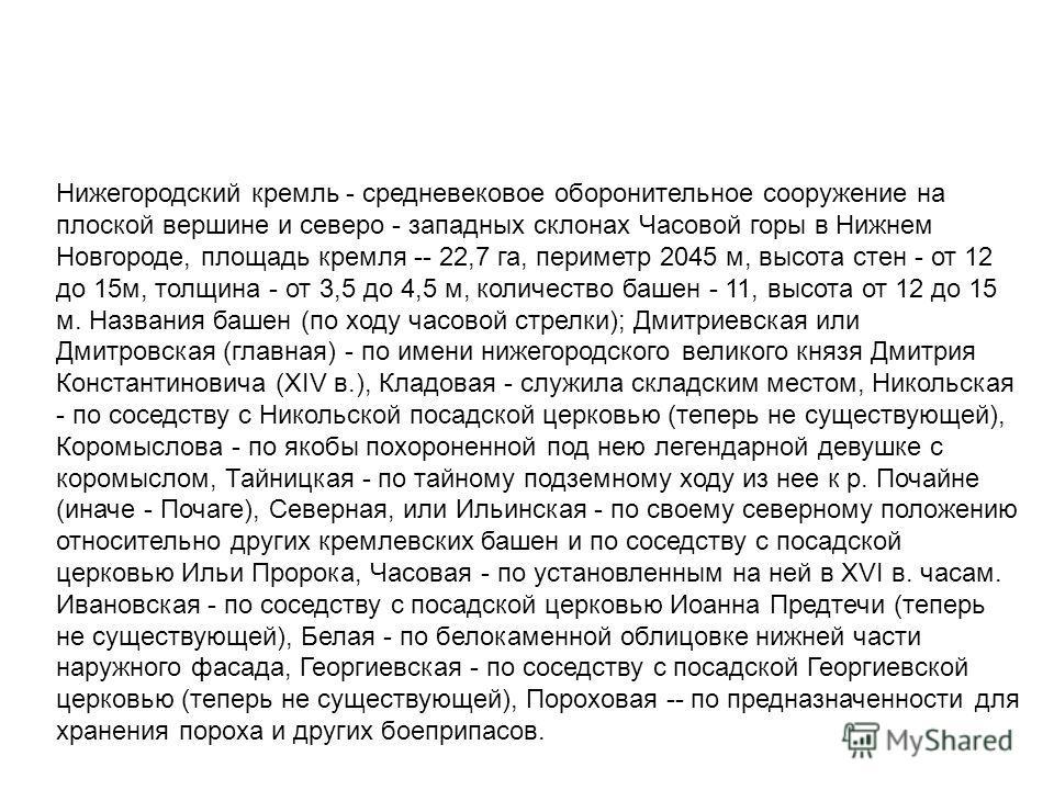 Нижегородский кремль - средневековое оборонительное сооружение на плоской вершине и cеверо - западных склонах Часовой горы в Нижнем Новгороде, площадь кремля -- 22,7 га, периметр 2045 м, высота стен - от 12 до 15м, толщина - от 3,5 до 4,5 м, количест