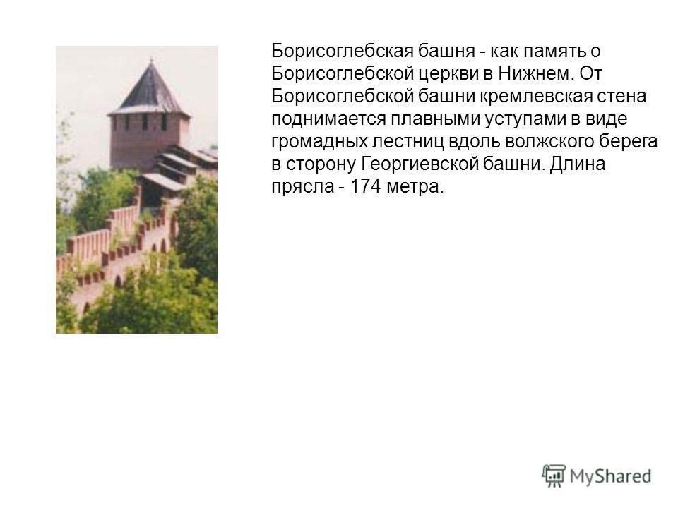 Борисоглебская башня - как память о Борисоглебской церкви в Нижнем. От Борисоглебской башни кремлевская стена поднимается плавными уступами в виде громадных лестниц вдоль волжского берега в сторону Георгиевской башни. Длина прясла - 174 метра.