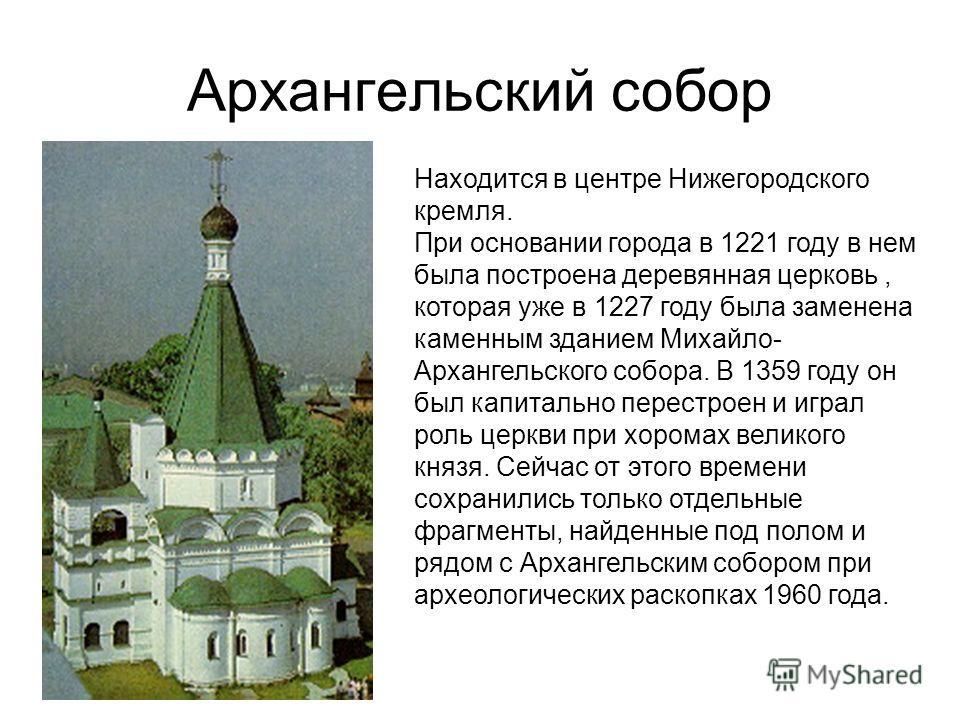 Архангельский собор Находится в центре Нижегородского кремля. При основании города в 1221 году в нем была построена деревянная церковь, которая уже в 1227 году была заменена каменным зданием Михайло- Архангельского собора. В 1359 году он был капиталь
