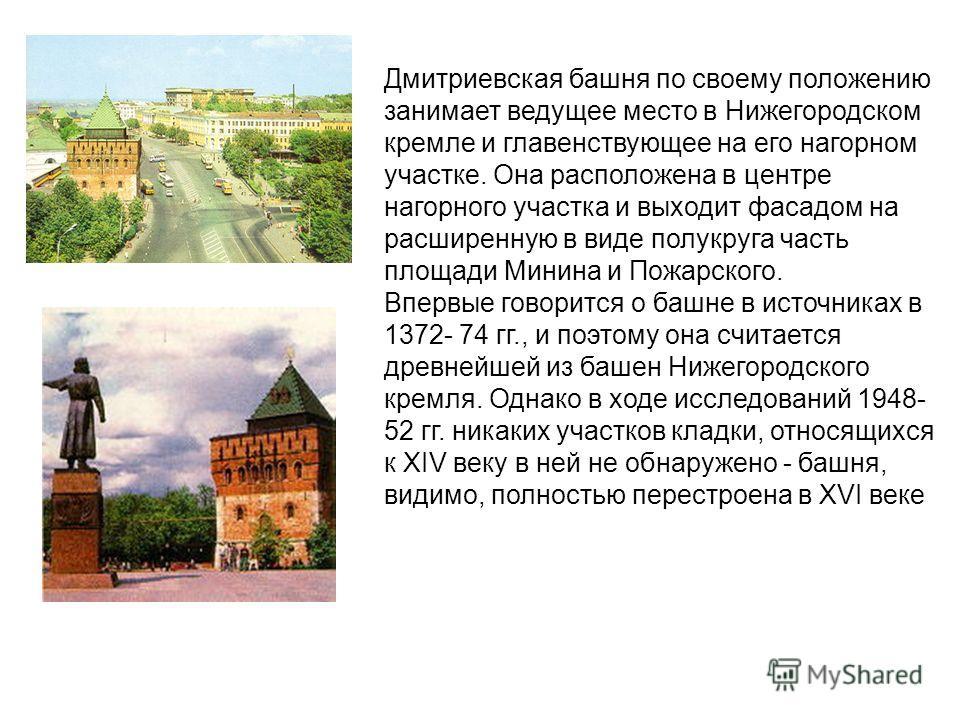 Дмитриевская башня по своему положению занимает ведущее место в Нижегородском кремле и главенствующее на его нагорном участке. Она расположена в центре нагорного участка и выходит фасадом на расширенную в виде полукруга часть площади Минина и Пожарск