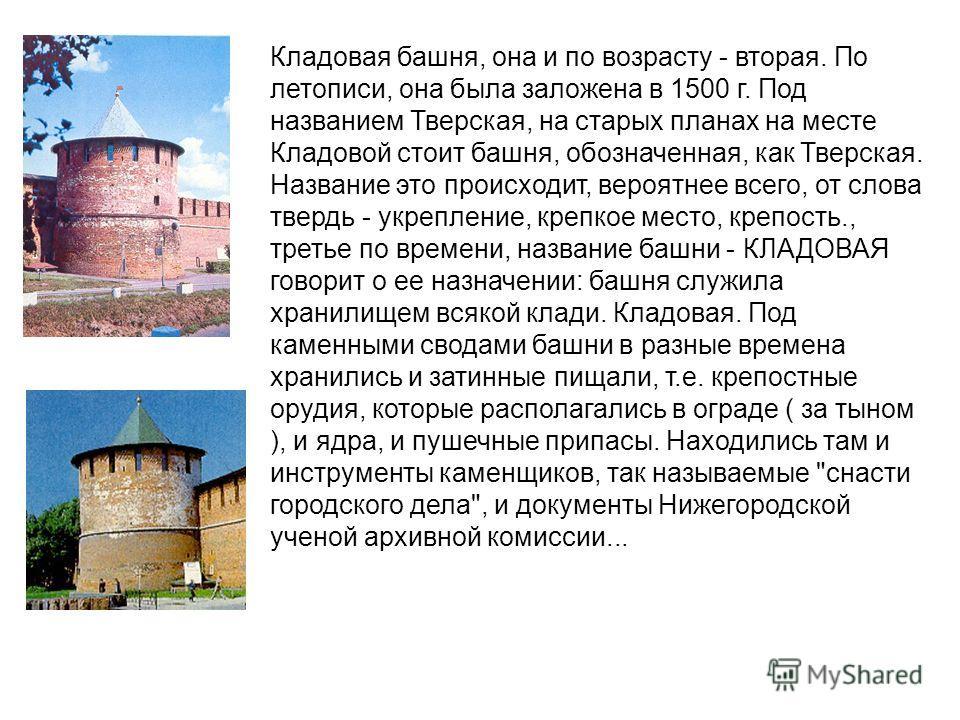 Кладовая башня, она и по возрасту - вторая. По летописи, она была заложена в 1500 г. Под названием Тверская, на старых планах на месте Кладовой стоит башня, обозначенная, как Тверская. Название это происходит, вероятнее всего, от слова твердь - укреп