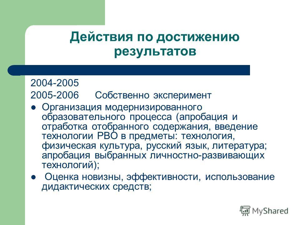 Действия по достижению результатов 2004-2005 2005-2006 Собственно эксперимент Организация модернизированного образовательного процесса (апробация и отработка отобранного содержания, введение технологии РВО в предметы: технология, физическая культура,