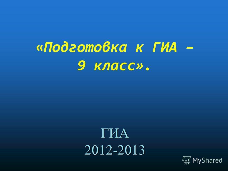 ГИА 2012-2013 «Подготовка к ГИА – 9 класс». ГИА 2012-2013