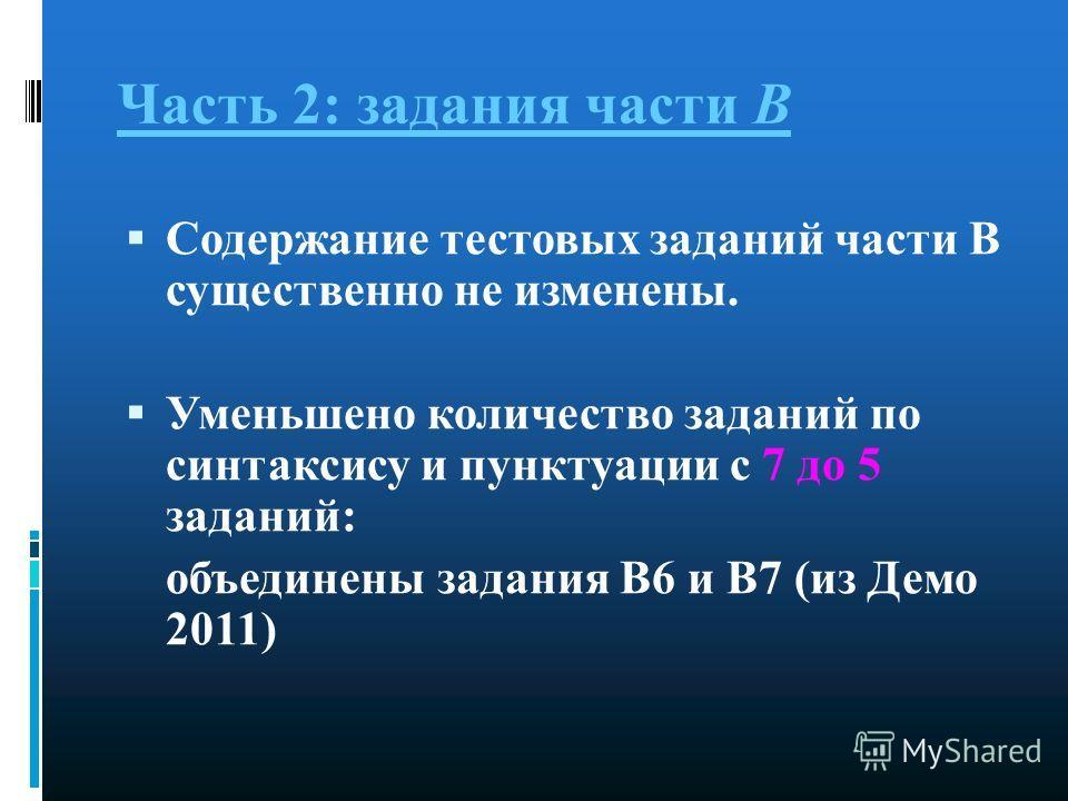Часть 2: задания части В Содержание тестовых заданий части В существенно не изменены. Уменьшено количество заданий по синтаксису и пунктуации с 7 до 5 заданий: объединены задания В6 и В7 (из Демо 2011)