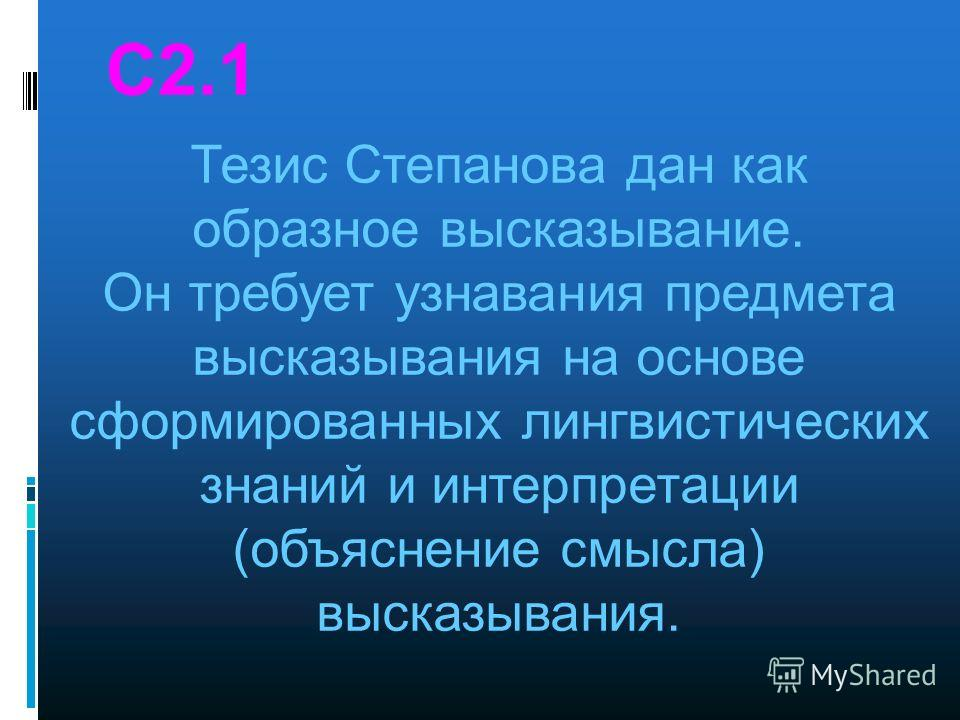 С2.1 Тезис Степанова дан как образное высказывание. Он требует узнавания предмета высказывания на основе сформированных лингвистических знаний и интерпретации (объяснение смысла) высказывания.