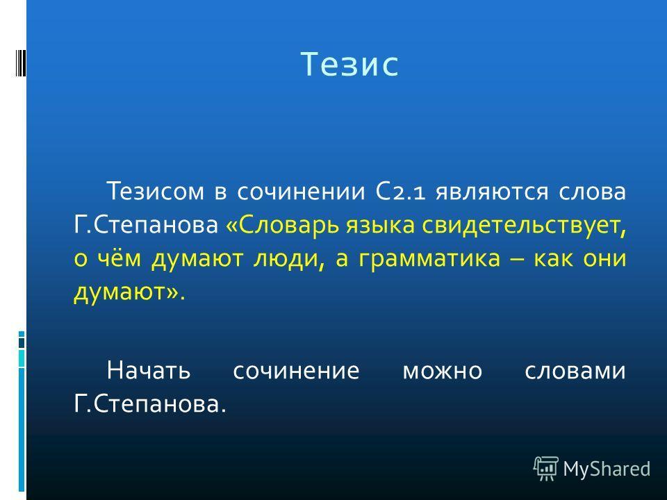 Тезис Тезисом в сочинении С2.1 являются слова Г.Степанова «Словарь языка свидетельствует, о чём думают люди, а грамматика – как они думают». Начать сочинение можно словами Г.Степанова.