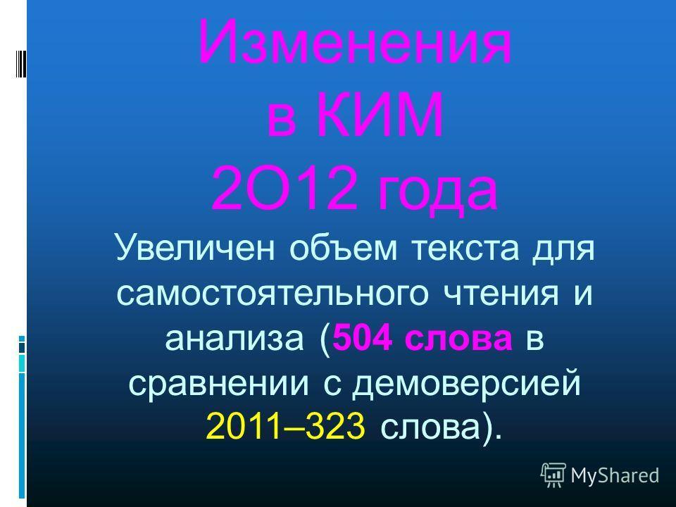 Изменения в КИМ 2O12 года Увеличен объем текста для самостоятельного чтения и анализа (504 слова в сравнении с демоверсией 2011–323 слова).