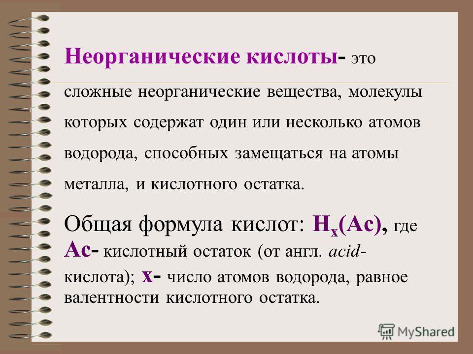 Неорганические кислоты- это сложные неорганические вещества, молекулы которых содержат один или несколько атомов водорода, способных замещаться на атомы металла, и кислотного остатка. Общая формула кислот: H x (Ac), где Ас- кислотный остаток (от англ