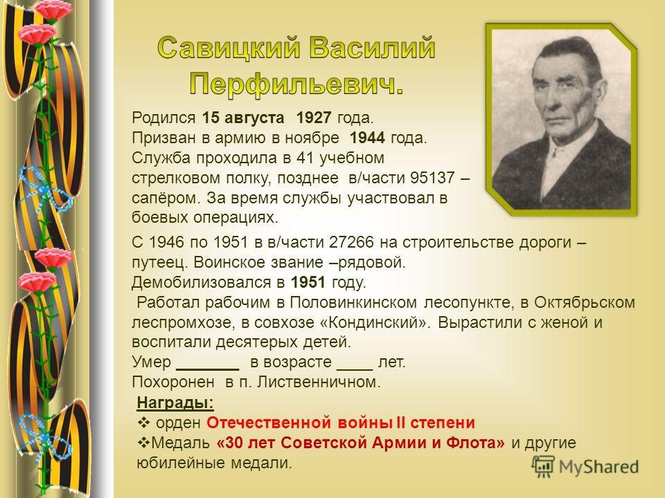 Родился 15 августа 1927 года. Призван в армию в ноябре 1944 года. Служба проходила в 41 учебном стрелковом полку, позднее в/части 95137 – сапёром. За время службы участвовал в боевых операциях. С 1946 по 1951 в в/части 27266 на строительстве дороги –