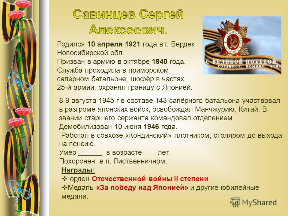 Родился 10 апреля 1921 года в г. Бердек Новосибирской обл. Призван в армию в октябре 1940 года. Служба проходила в приморском сапёрном батальоне, шофёр в частях 25-й армии, охранял границу с Японией. 8-9 августа 1945 г в составе 143 сапёрного батальо