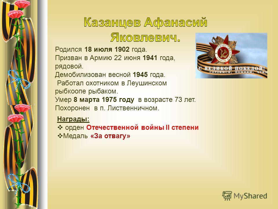Родился 18 июля 1902 года. Призван в Армию 22 июня 1941 года, рядовой. Демобилизован весной 1945 года. Работал охотником в Леушинском рыбкоопе рыбаком. Умер 8 марта 1975 году в возрасте 73 лет. Похоронен в п. Лиственничном. Награды: орден Отечественн