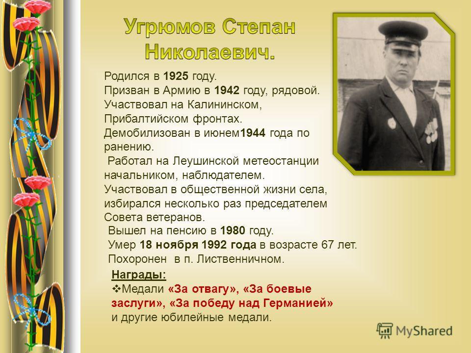 Родился в 1925 году. Призван в Армию в 1942 году, рядовой. Участвовал на Калининском, Прибалтийском фронтах. Демобилизован в июнем1944 года по ранению. Работал на Леушинской метеостанции начальником, наблюдателем. Участвовал в общественной жизни села