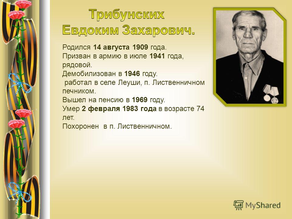 Родился 14 августа 1909 года. Призван в армию в июле 1941 года, рядовой. Демобилизован в 1946 году. работал в селе Леуши, п. Лиственничном печником. Вышел на пенсию в 1969 году. Умер 2 февраля 1983 года в возрасте 74 лет. Похоронен в п. Лиственничном