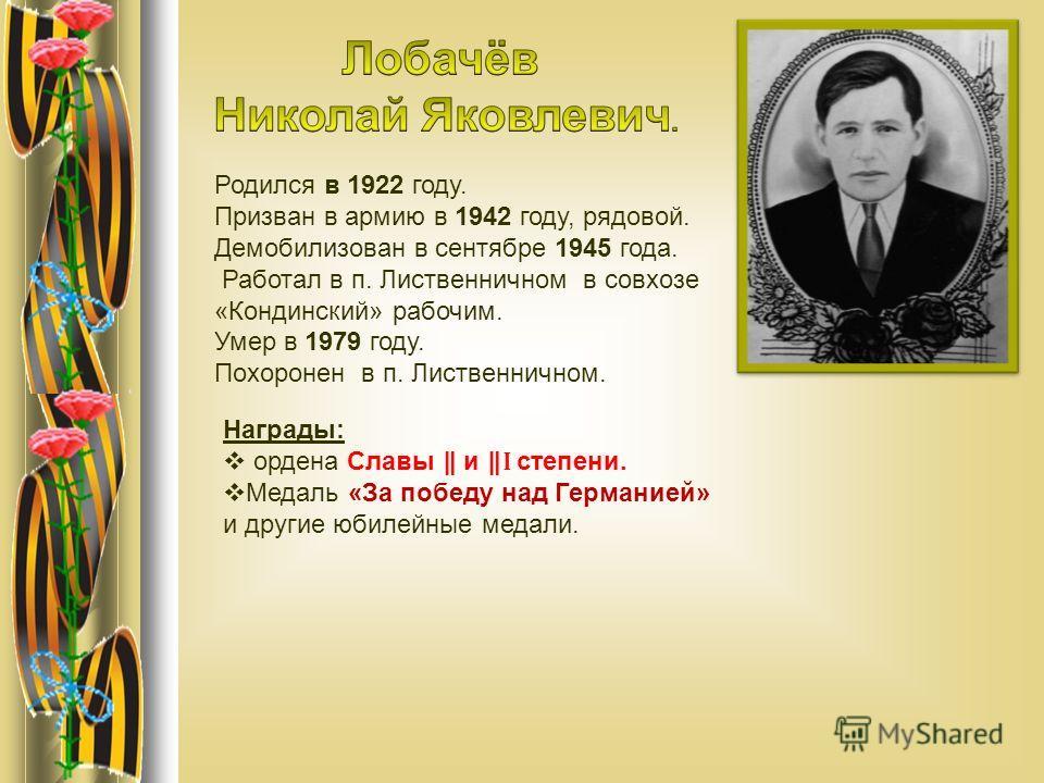 Родился в 1922 году. Призван в армию в 1942 году, рядовой. Демобилизован в сентябре 1945 года. Работал в п. Лиственничном в совхозе «Кондинский» рабочим. Умер в 1979 году. Похоронен в п. Лиственничном. Награды: ордена Славы и Ӏ степени. Медаль «За по