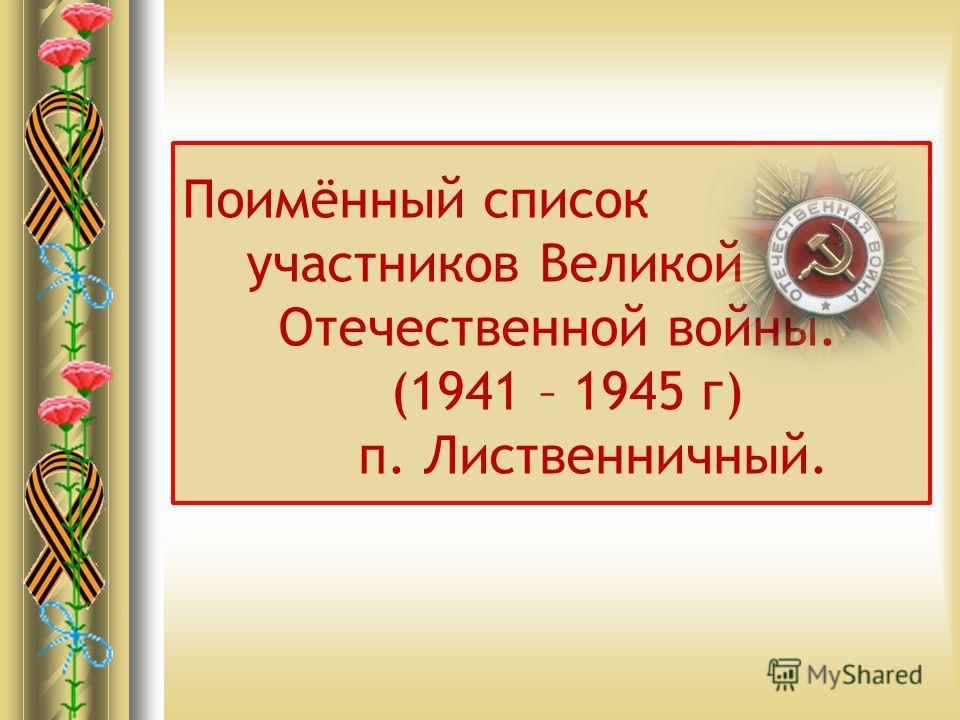 Поимённый список участников Великой Отечественной войны. (1941 – 1945 г) п. Лиственничный.