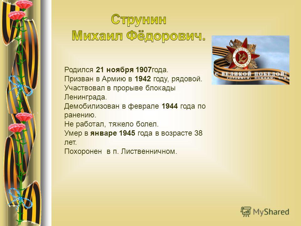 Родился 21 ноября 1907года. Призван в Армию в 1942 году, рядовой. Участвовал в прорыве блокады Ленинграда. Демобилизован в феврале 1944 года по ранению. Не работал, тяжело болел. Умер в январе 1945 года в возрасте 38 лет. Похоронен в п. Лиственничном