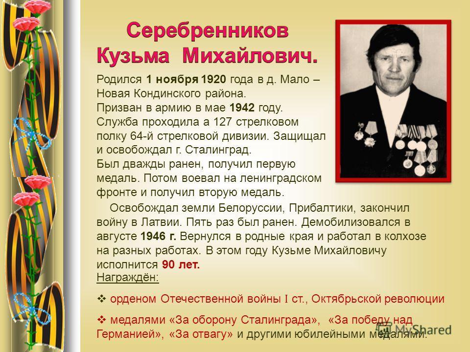 Родился 1 ноября 1920 года в д. Мало – Новая Кондинского района. Призван в армию в мае 1942 году. Служба проходила а 127 стрелковом полку 64-й стрелковой дивизии. Защищал и освобождал г. Сталинград. Был дважды ранен, получил первую медаль. Потом воев