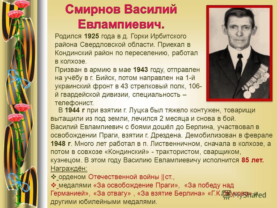 Родился 1925 года в д. Горки Ирбитского района Свердловской области. Приехал в Кондинский район по переселению, работал в колхозе. Призван в армию в мае 1943 году, отправлен на учёбу в г. Бийск, потом направлен на 1-й украинский фронт в 43 стрелковый