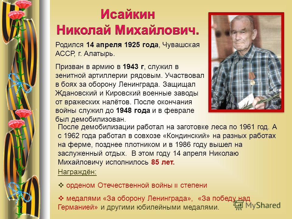 Родился 14 апреля 1925 года, Чувашская АССР, г. Алатырь. Призван в армию в 1943 г, служил в зенитной артиллерии рядовым. Участвовал в боях за оборону Ленинграда. Защищал Ждановский и Кировский военные заводы от вражеских налётов. После окончания войн