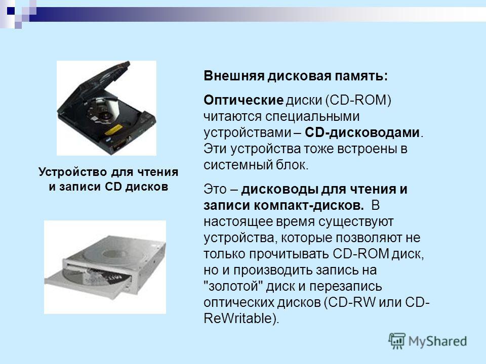 Внешняя дисковая память: Оптические диски (CD-ROM) читаются специальными устройствами – CD-дисководами. Эти устройства тоже встроены в системный блок. Это – дисководы для чтения и записи компакт-дисков. В настоящее время существуют устройства, которы