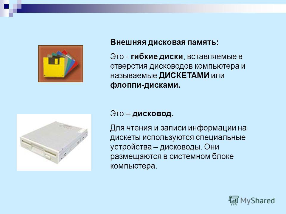 Внешняя дисковая память: Это - гибкие диски, вставляемые в отверстия дисководов компьютера и называемые ДИСКЕТАМИ или флоппи-дисками. Это – дисковод. Для чтения и записи информации на дискеты используются специальные устройства – дисководы. Они разме