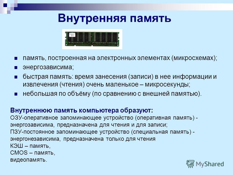 Внутренняя память память, построенная на электронных элементах (микросхемах); энергозависима; быстрая память: время занесения (записи) в нее информации и извлечения (чтения) очень маленькое – микросекунды; небольшая по объёму (по сравнению с внешней