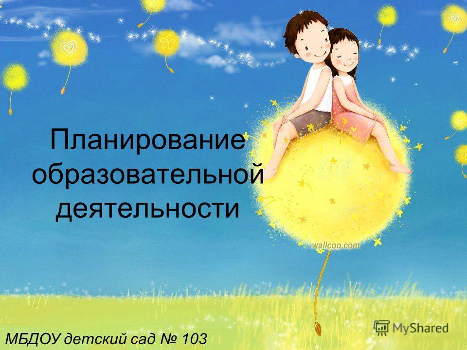 Планирование образовательной деятельности МБДОУ детский сад 103