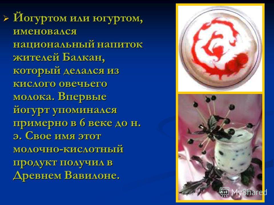 Йогуртом или югуртом, именовался национальный напиток жителей Балкан, который делался из кислого овечьего молока. Впервые йогурт упоминался примерно в 6 веке до н. э. Свое имя этот молочно-кислотный продукт получил в Древнем Вавилоне.