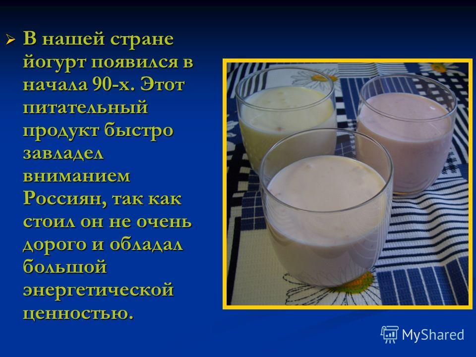 В нашей стране йогурт появился в начала 90-х. Этот питательный продукт быстро завладел вниманием Россиян, так как стоил он не очень дорого и обладал большой энергетической ценностью.