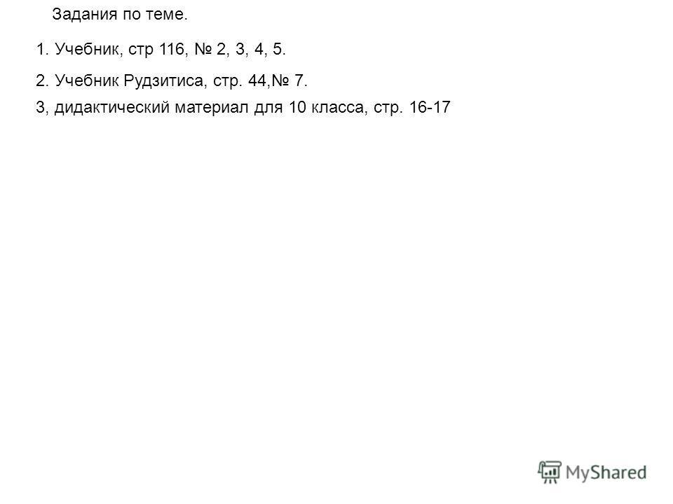 Задания по теме. 1. Учебник, стр 116, 2, 3, 4, 5. 2. Учебник Рудзитиса, стр. 44, 7. 3, дидактический материал для 10 класса, стр. 16-17