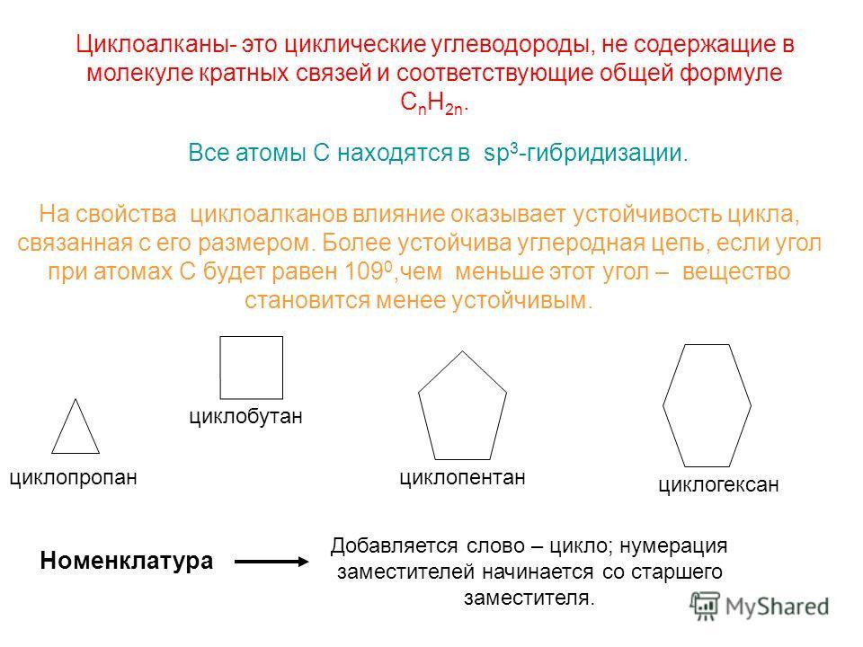 Циклоалканы- это циклические углеводороды, не содержащие в молекуле кратных связей и соответствующие общей формуле C n H 2n. Все атомы С находятся в sp 3 -гибридизации. На свойства циклоалканов влияние оказывает устойчивость цикла, связанная с его ра