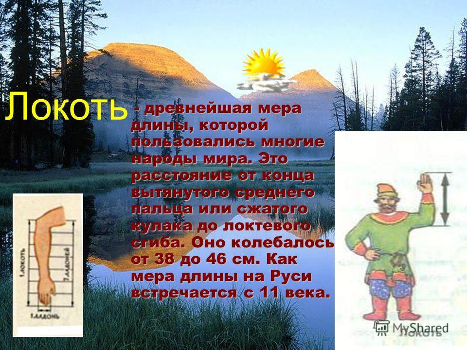 Локоть - древнейшая мера длины, которой пользовались многие народы мира. Это расстояние от конца вытянутого среднего пальца или сжатого кулака до локтевого сгиба. Оно колебалось от 38 до 46 см. Как мера длины на Руси встречается с 11 века.
