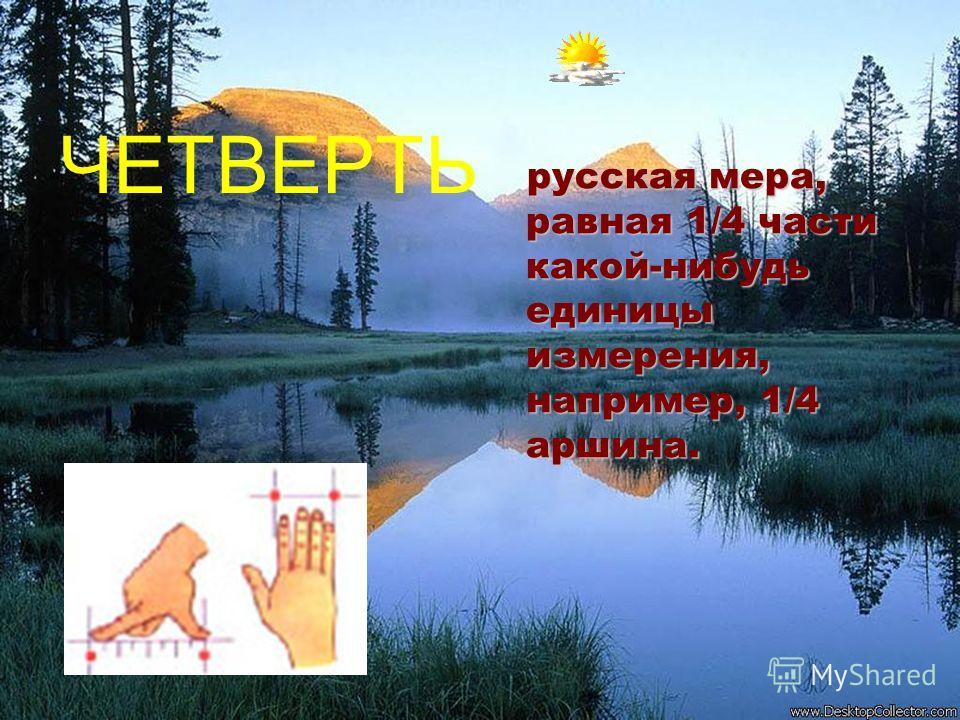 ЧЕТВЕРТЬ русская мера, равная 1/4 части какой-нибудь единицы измерения, например, 1/4 аршина. русская мера, равная 1/4 части какой-нибудь единицы измерения, например, 1/4 аршина.