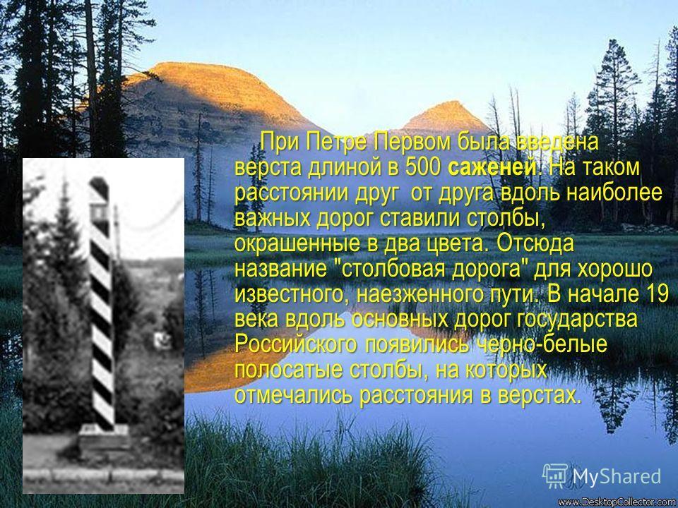 При Петре Первом была введена верста длиной в 500 саженей. На таком расстоянии друг от друга вдоль наиболее важных дорог ставили столбы, окрашенные в два цвета. Отсюда название