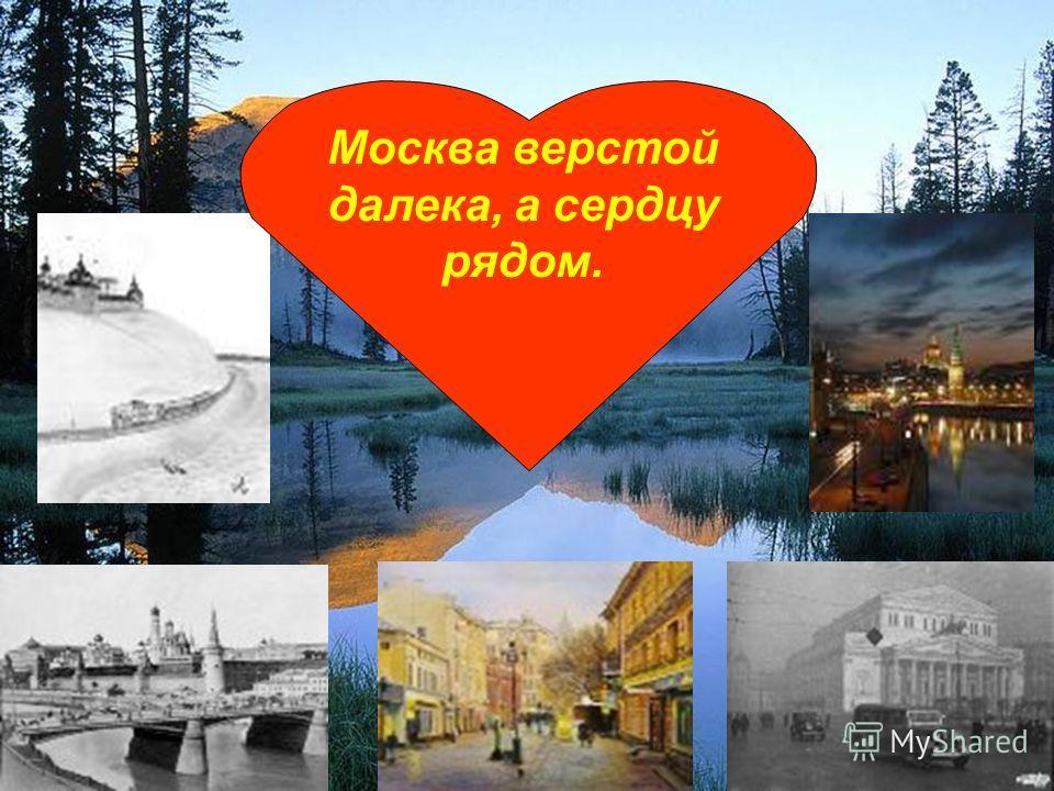 Москва верстой далека, а сердцу рядом.