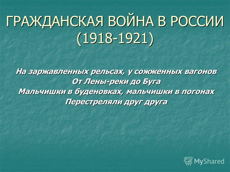 ГРАЖДАНСКАЯ ВОЙНА В РОССИИ (1918-1921) На заржавленных рельсах, у сожженных вагонов От Лены-реки до Буга Мальчишки в буденовках, мальчишки в погонах Перестреляли друг друга