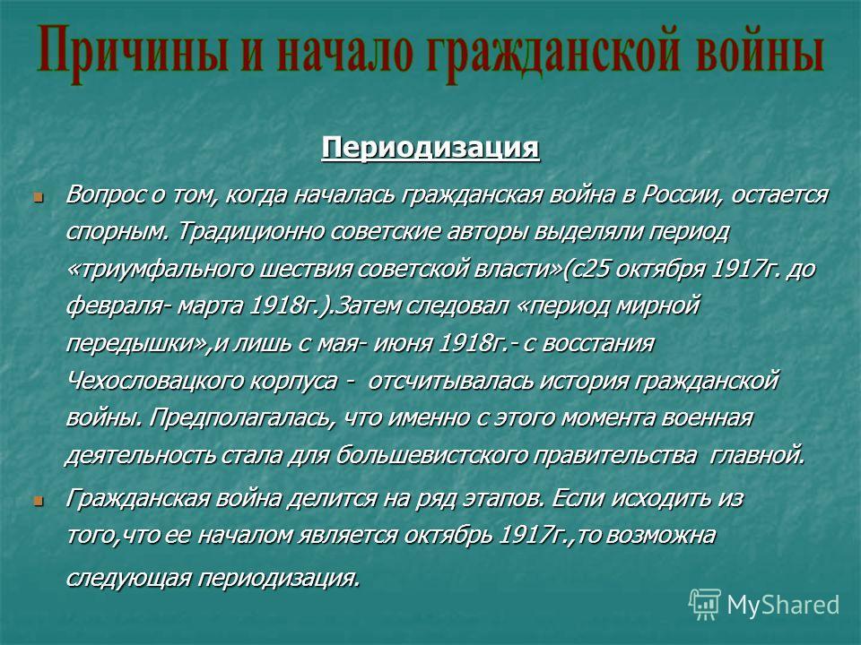Периодизация Вопрос о том, когда началась гражданская война в России, остается спорным. Традиционно советские авторы выделяли период «триумфального шествия советской власти»(с25 октября 1917г. до февраля- марта 1918г.).Затем следовал «период мирной п