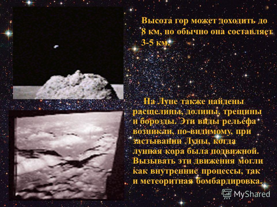 На Луне также найдены расщелины, долины, трещины и борозды. Эти виды рельефа возникли, по-видимому, при застывании Луны, когда лунная кора была подвижной. Вызывать эти движения могли как внутренние процессы, так и метеоритная бомбардировка. Высота го