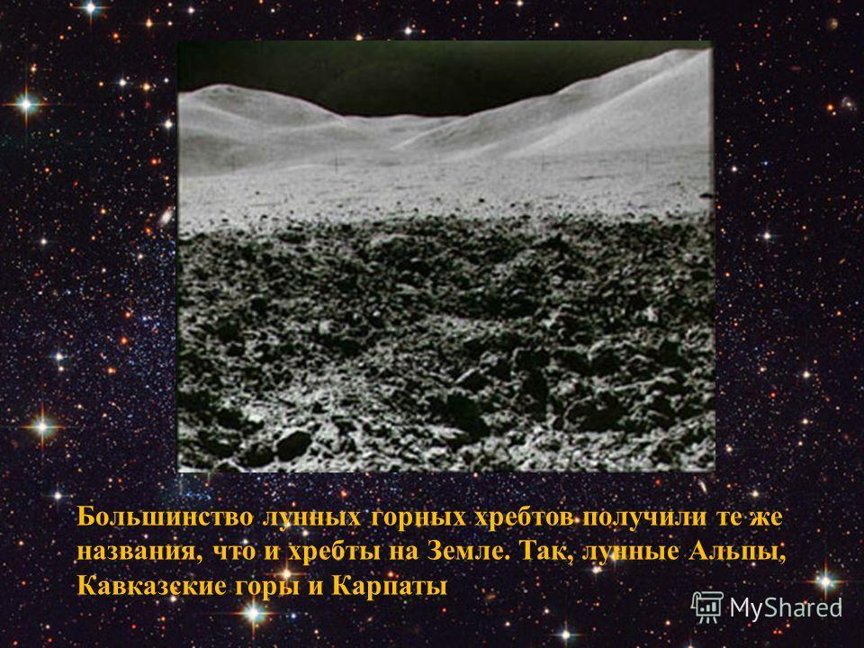 Большинство лунных горных хребтов получили те же названия, что и хребты на Земле. Так, лунные Альпы, Кавказские горы и Карпаты