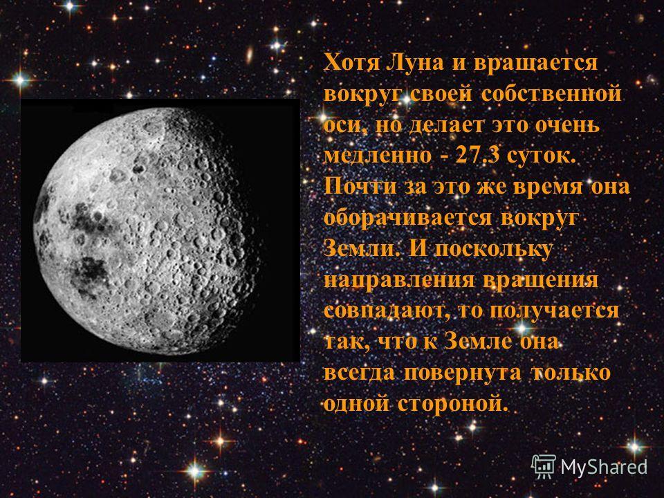 Хотя Луна и вращается вокруг своей собственной оси, но делает это очень медленно - 27.3 суток. Почти за это же время она оборачивается вокруг Земли. И поскольку направления вращения совпадают, то получается так, что к Земле она всегда повернута тольк