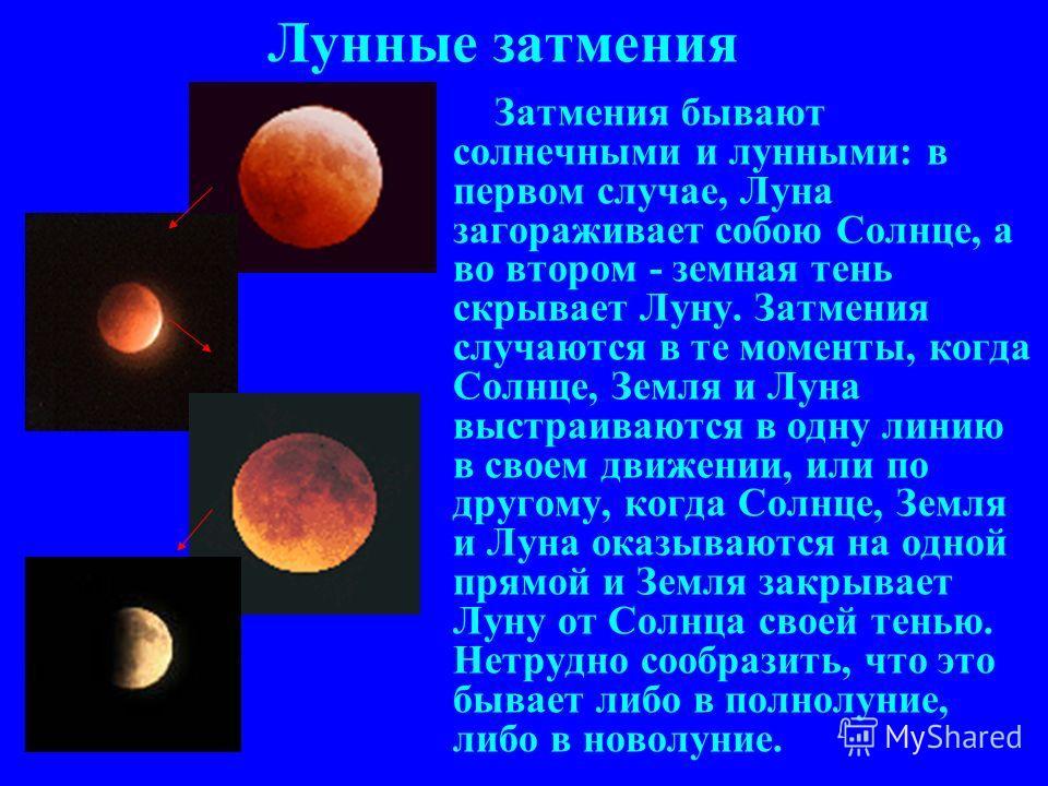 Лунные затмения Затмения бывают солнечными и лунными: в первом случае, Луна загораживает собою Солнце, а во втором - земная тень скрывает Луну. Затмения случаются в те моменты, когда Солнце, Земля и Луна выстраиваются в одну линию в своем движении, и