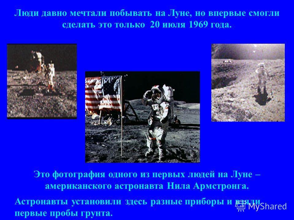 Люди давно мечтали побывать на Луне, но впервые смогли сделать это только 20 июля 1969 года. Это фотография одного из первых людей на Луне – американского астронавта Нила Армстронга. Астронавты установили здесь разные приборы и взяли первые пробы гру