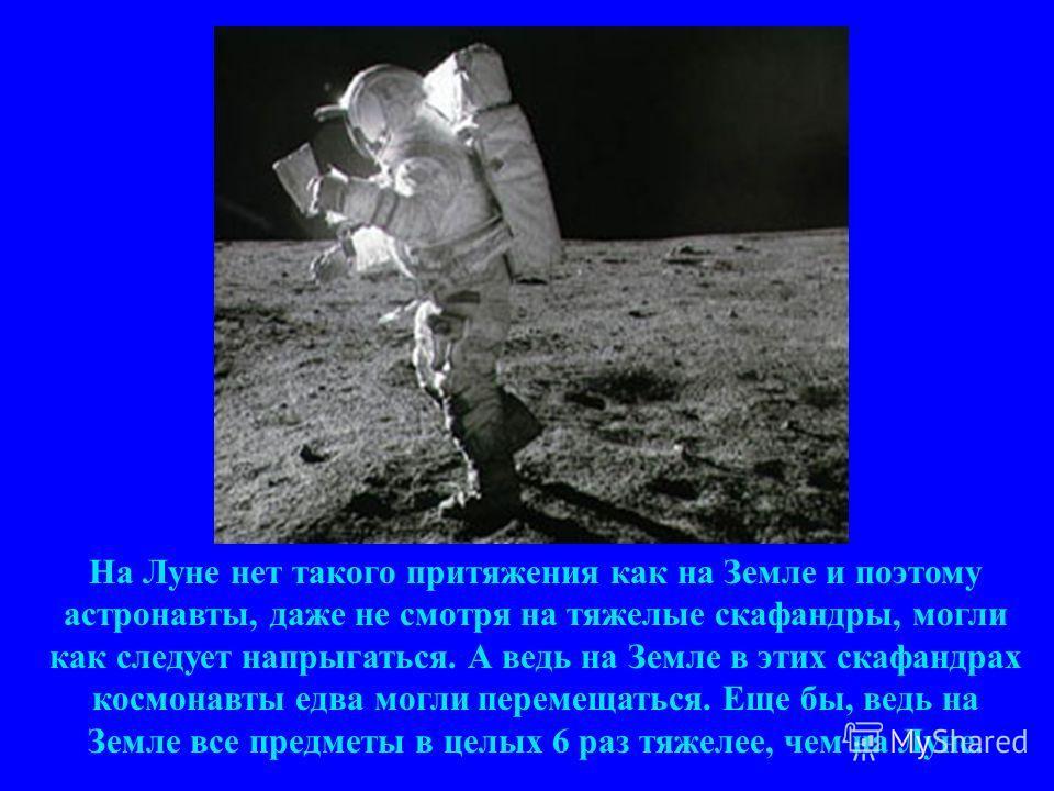 На Луне нет такого притяжения как на Земле и поэтому астронавты, даже не смотря на тяжелые скафандры, могли как следует напрыгаться. А ведь на Земле в этих скафандрах космонавты едва могли перемещаться. Еще бы, ведь на Земле все предметы в целых 6 ра